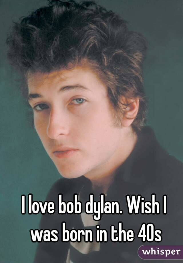 I love bob dylan. Wish I was born in the 40s