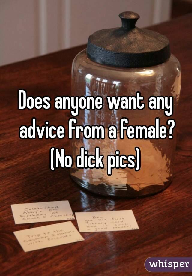 Does anyone want any advice from a female? (No dick pics)