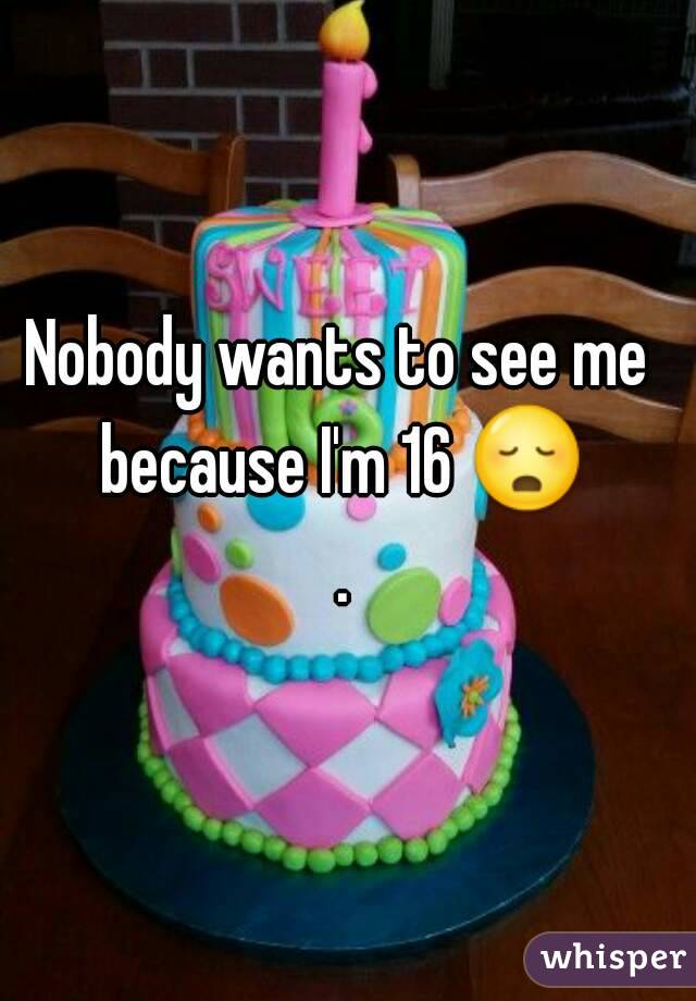 Nobody wants to see me because I'm 16 😳 .