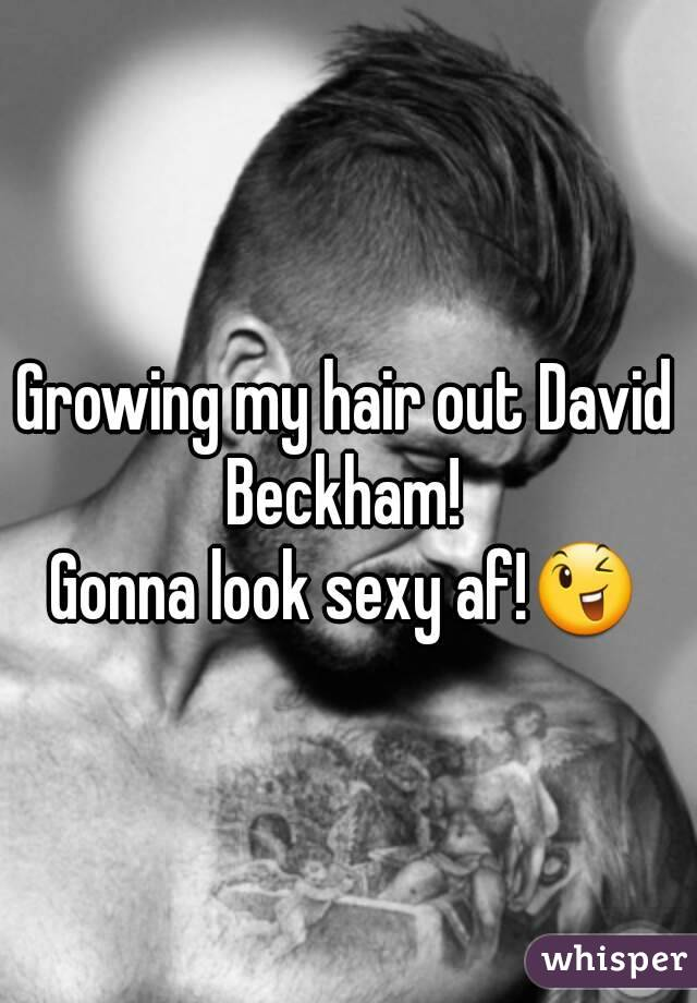 Growing my hair out David Beckham!  Gonna look sexy af!😉