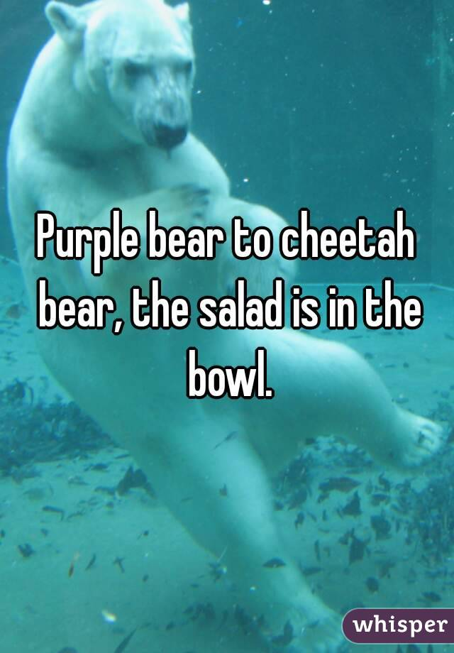 Purple bear to cheetah bear, the salad is in the bowl.