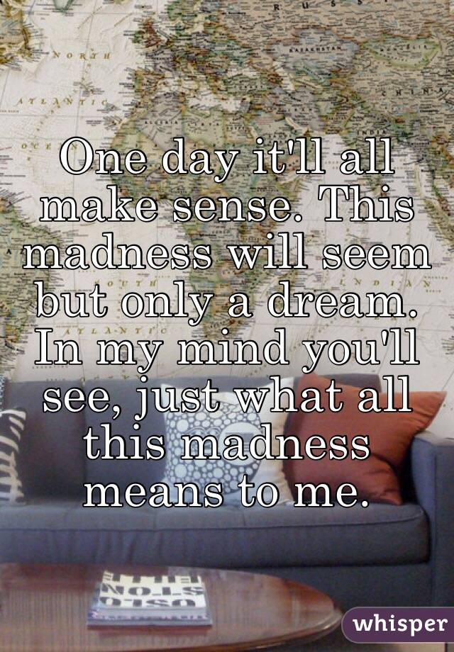 One day it'll all make sense. This madness will seem but only a dream. In my mind you'll see, just what all this madness means to me.