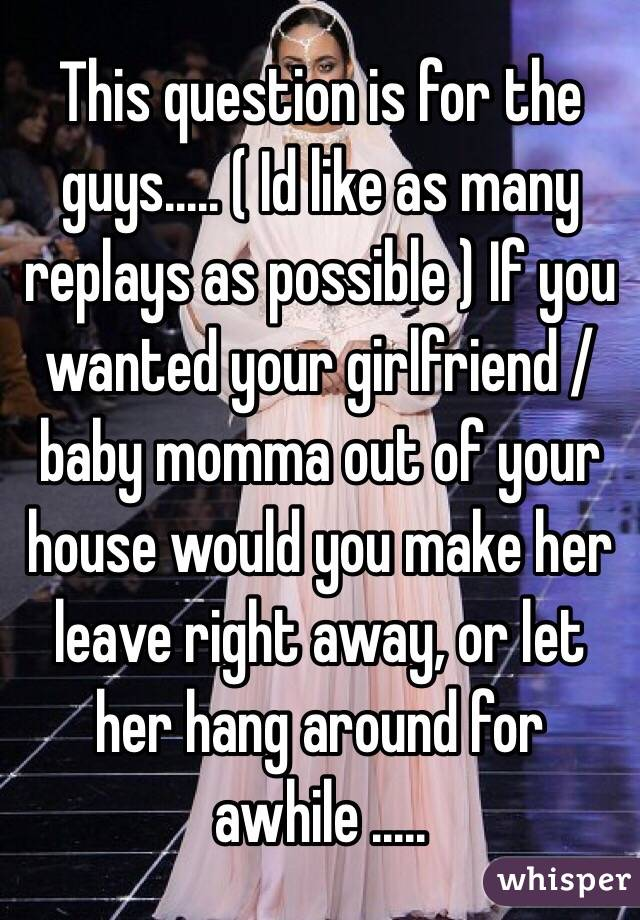 This question is for the guys..... ( Id like as many replays as possible ) If you wanted your girlfriend / baby momma out of your house would you make her leave right away, or let her hang around for awhile .....