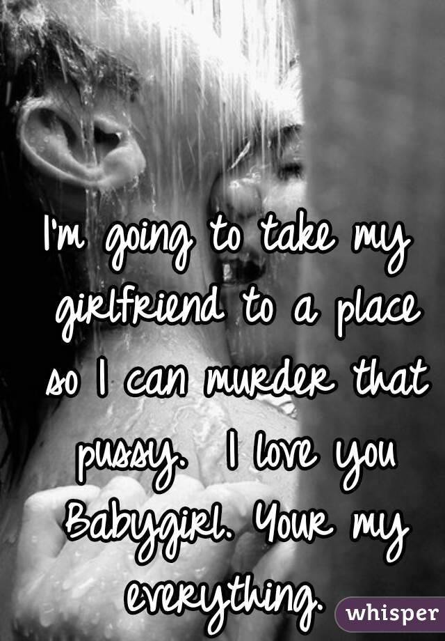 I'm going to take my girlfriend to a place so I can murder that pussy.  I love you Babygirl. Your my everything.