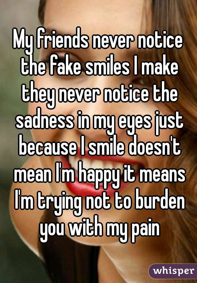 My friends never notice the fake smiles I make they never notice the sadness in my eyes just because I smile doesn't mean I'm happy it means I'm trying not to burden you with my pain