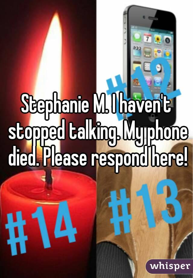 Stephanie M. I haven't stopped talking. My phone died. Please respond here!