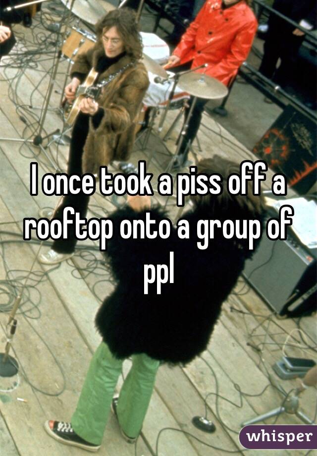 I once took a piss off a rooftop onto a group of ppl