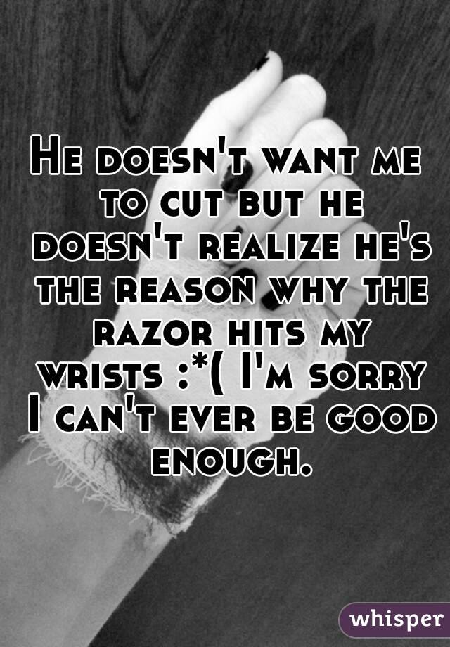 He doesn't want me to cut but he doesn't realize he's the reason why the razor hits my wrists :*( I'm sorry I can't ever be good enough.