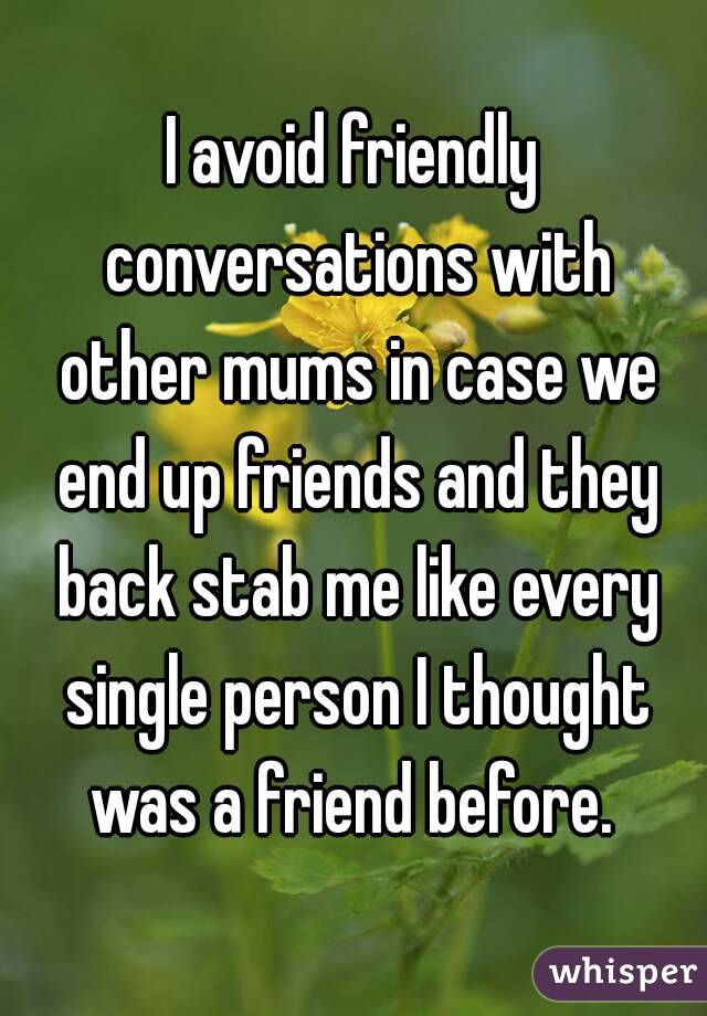 I avoid friendly conversations with other mums in case we end up friends and they back stab me like every single person I thought was a friend before.