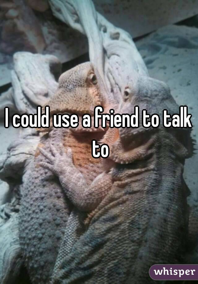 I could use a friend to talk to