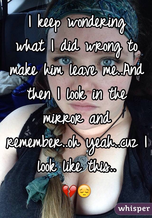 I keep wondering what I did wrong to make him leave me..And then I look in the mirror and remember..oh yeah..cuz I look like this.. 💔😔