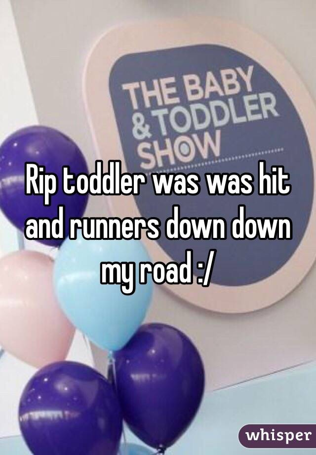 Rip toddler was was hit and runners down down my road :/