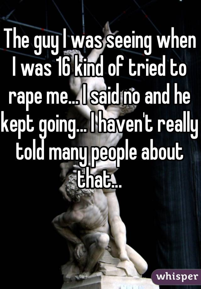 The guy I was seeing when I was 16 kind of tried to rape me... I said no and he kept going... I haven't really told many people about that...