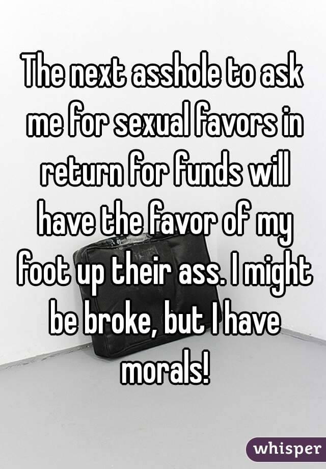 The next asshole to ask me for sexual favors in return for funds will have the favor of my foot up their ass. I might be broke, but I have morals!
