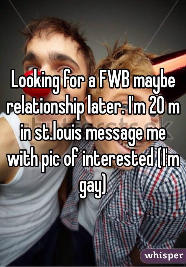 Looking for a FWB maybe relationship later. I'm 20 m in st.louis message me with pic of interested (I'm gay)