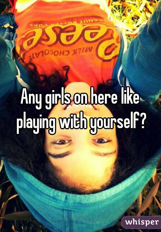 Any girls on here like playing with yourself?