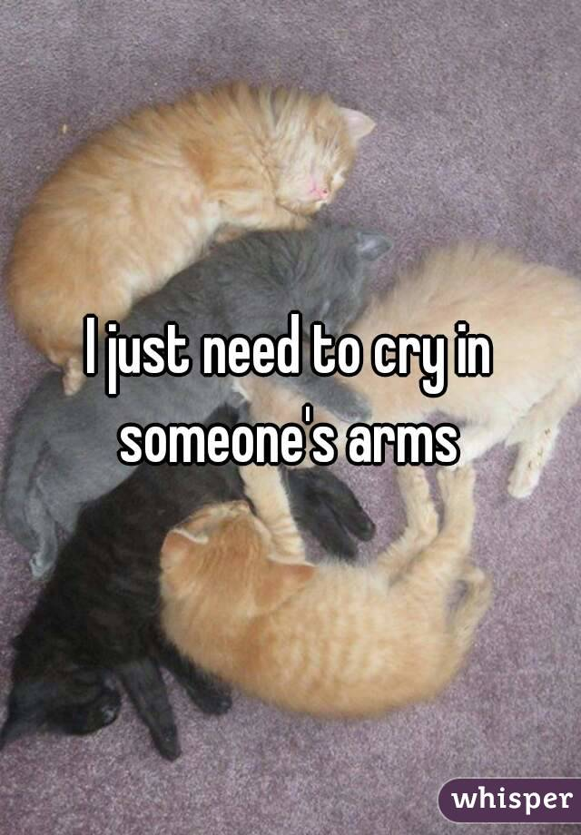I just need to cry in someone's arms