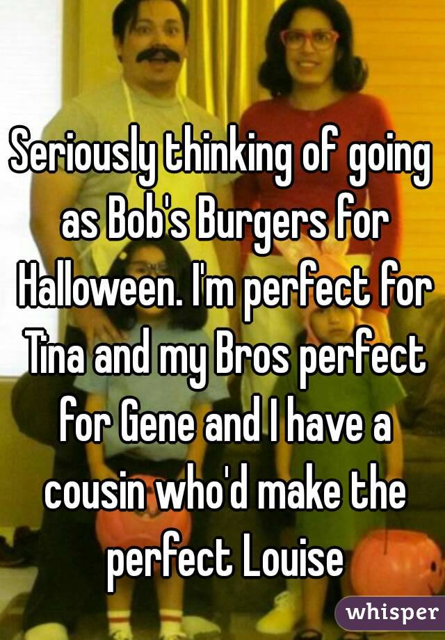 Seriously thinking of going as Bob's Burgers for Halloween. I'm perfect for Tina and my Bros perfect for Gene and I have a cousin who'd make the perfect Louise