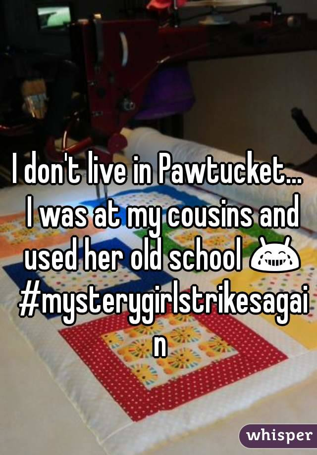 I don't live in Pawtucket...  I was at my cousins and used her old school 😂 #mysterygirlstrikesagain