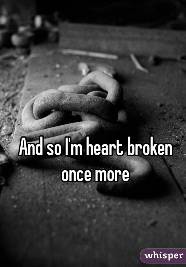 And so I'm heart broken once more