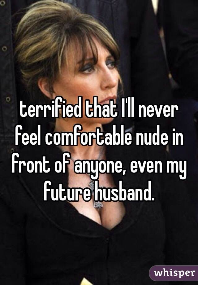 terrified that I'll never feel comfortable nude in front of anyone, even my future husband.