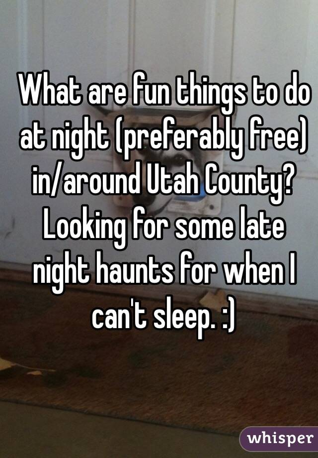 What are fun things to do at night (preferably free) in/around Utah County? Looking for some late night haunts for when I can't sleep. :)