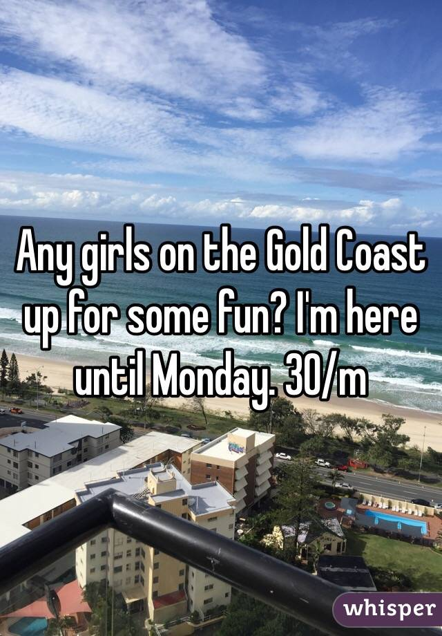 Any girls on the Gold Coast up for some fun? I'm here until Monday. 30/m