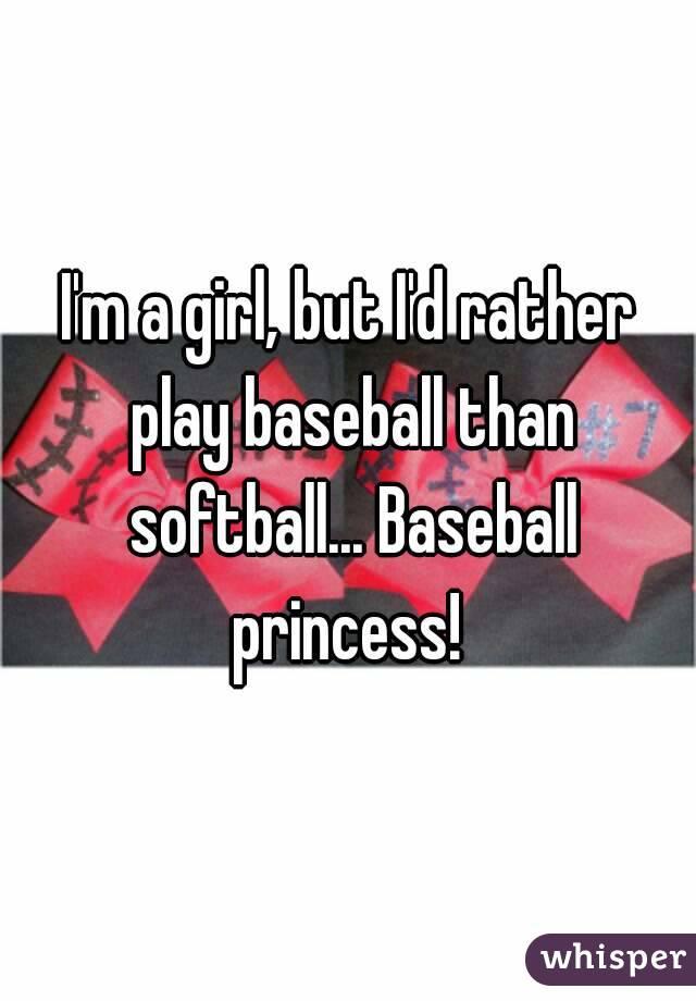 I'm a girl, but I'd rather play baseball than softball... Baseball princess!