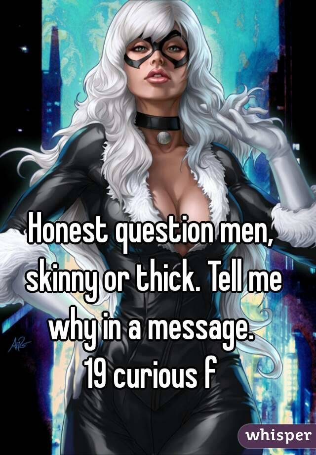 Honest question men, skinny or thick. Tell me why in a message.  19 curious f
