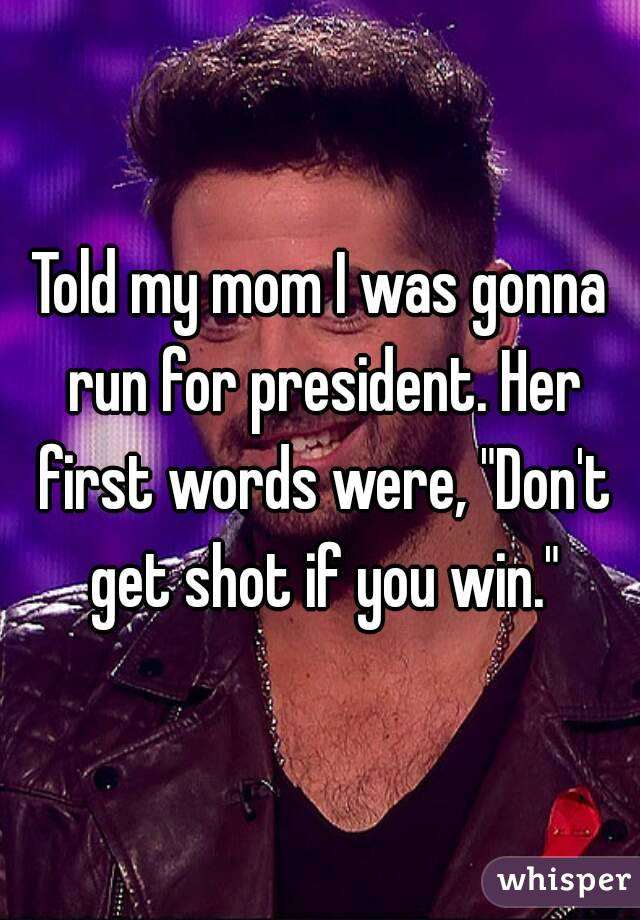 """Told my mom I was gonna run for president. Her first words were, """"Don't get shot if you win."""""""
