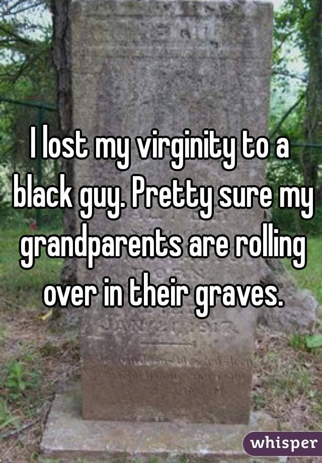 I lost my virginity to a black guy. Pretty sure my grandparents are rolling over in their graves.