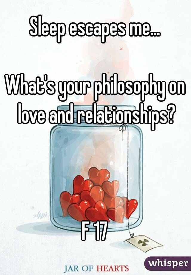 Sleep escapes me...  What's your philosophy on love and relationships?    F 17