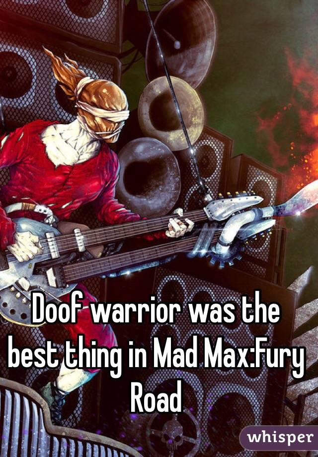 Doof warrior was the best thing in Mad Max:Fury Road
