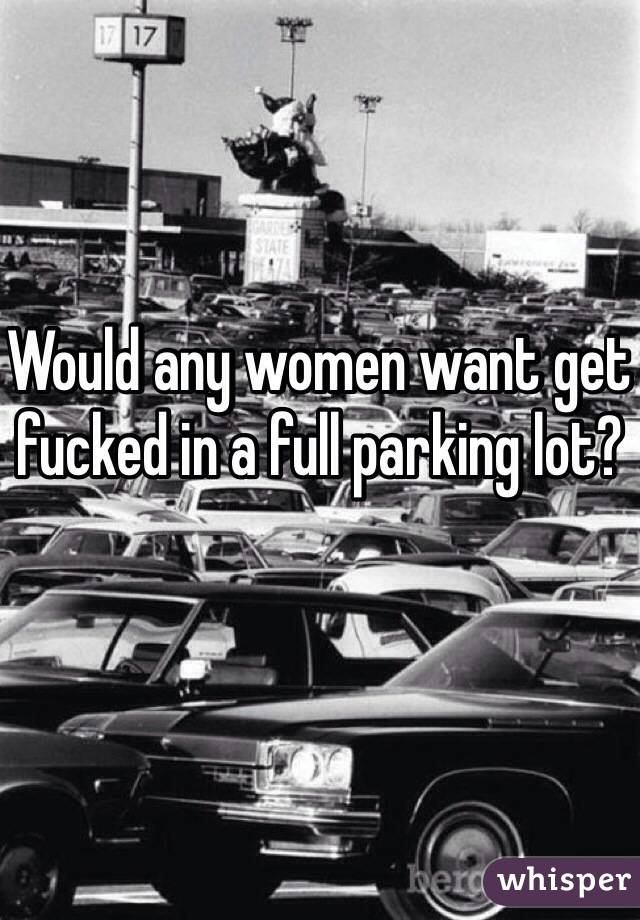 Would any women want get fucked in a full parking lot?