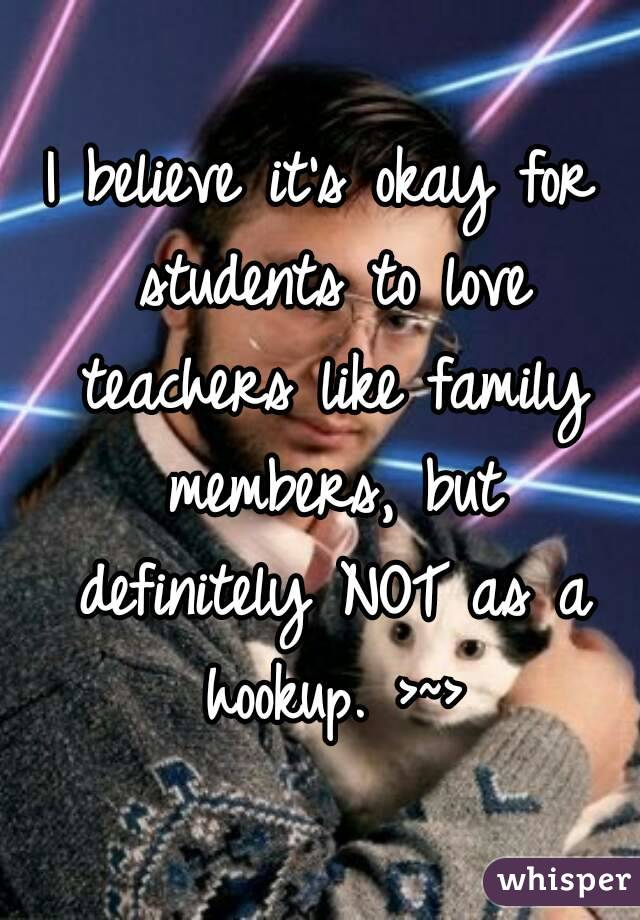 I believe it's okay for students to love teachers like family members, but definitely NOT as a hookup. >~>