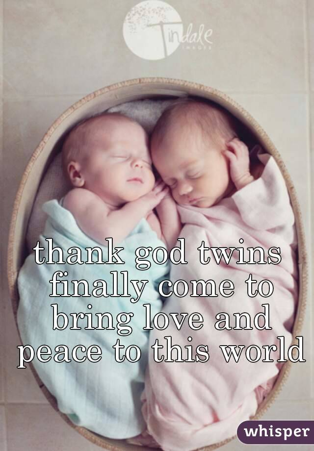 thank god twins finally come to bring love and peace to this world