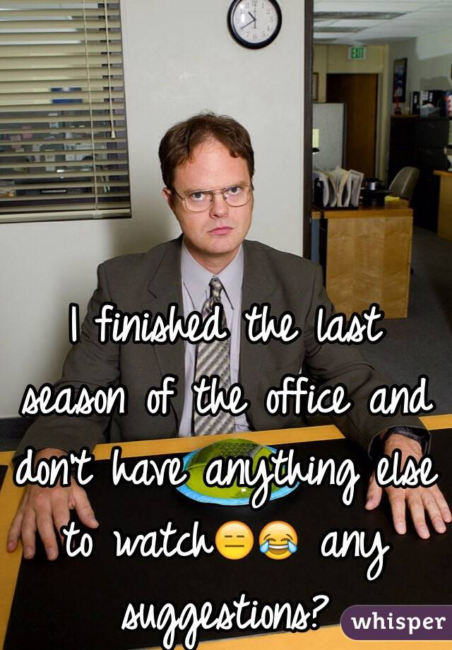 I finished the last season of the office and don't have anything else to watch😑😂 any suggestions?
