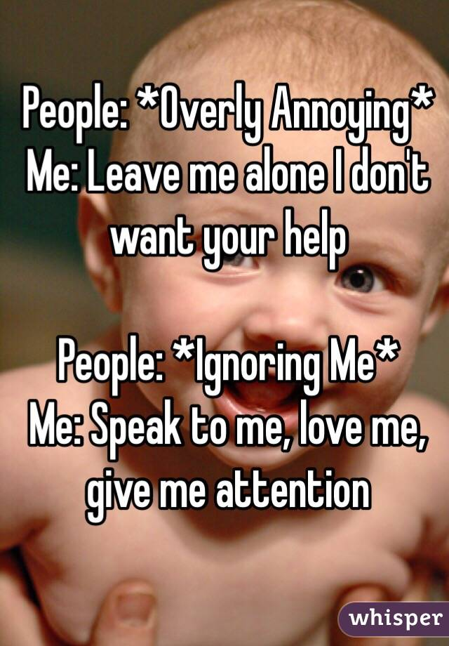 People: *Overly Annoying*  Me: Leave me alone I don't want your help  People: *Ignoring Me* Me: Speak to me, love me, give me attention