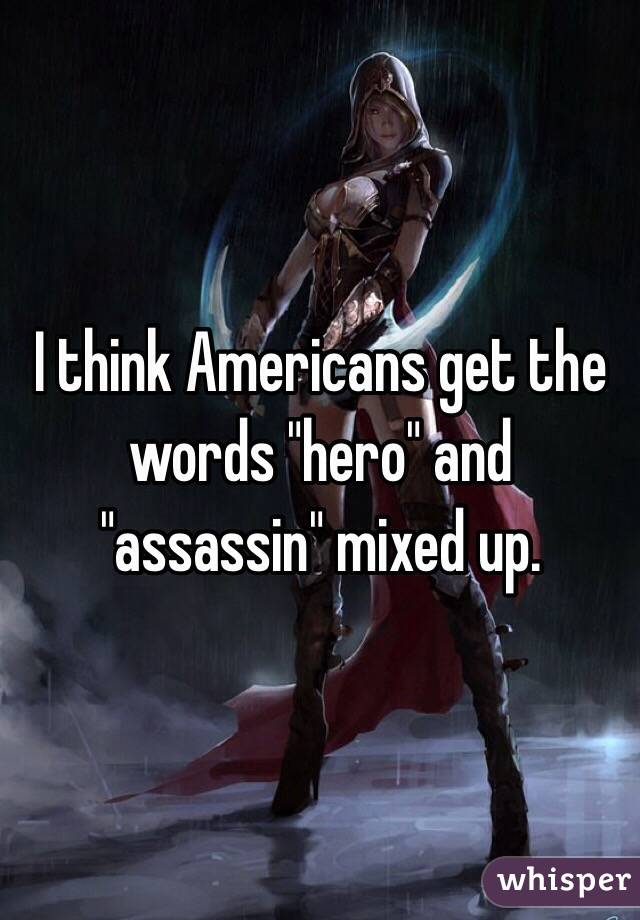 """I think Americans get the words """"hero"""" and """"assassin"""" mixed up."""