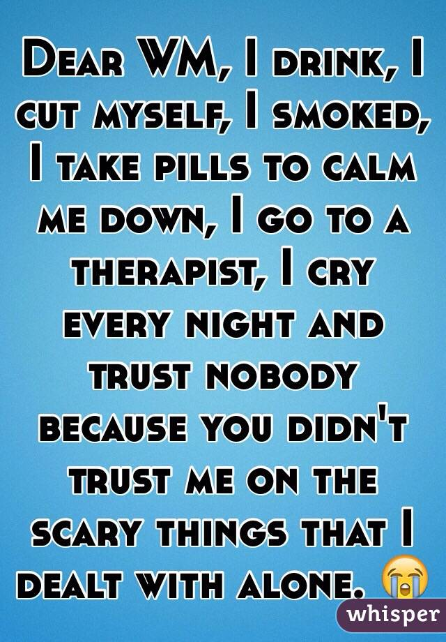 Dear WM, I drink, I cut myself, I smoked, I take pills to calm me down, I go to a therapist, I cry every night and trust nobody because you didn't trust me on the scary things that I dealt with alone. 😭