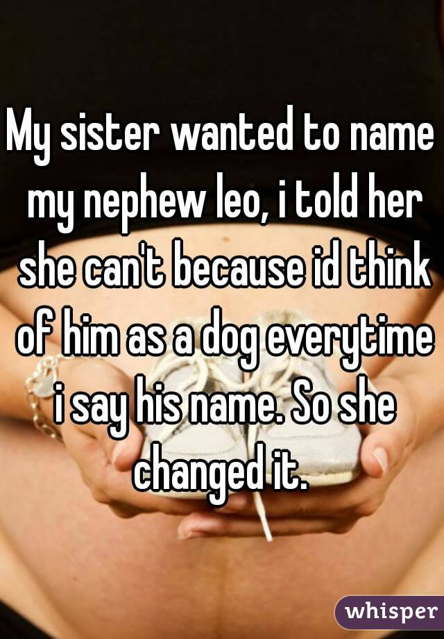 My sister wanted to name my nephew leo, i told her she can't because id think of him as a dog everytime i say his name. So she changed it.