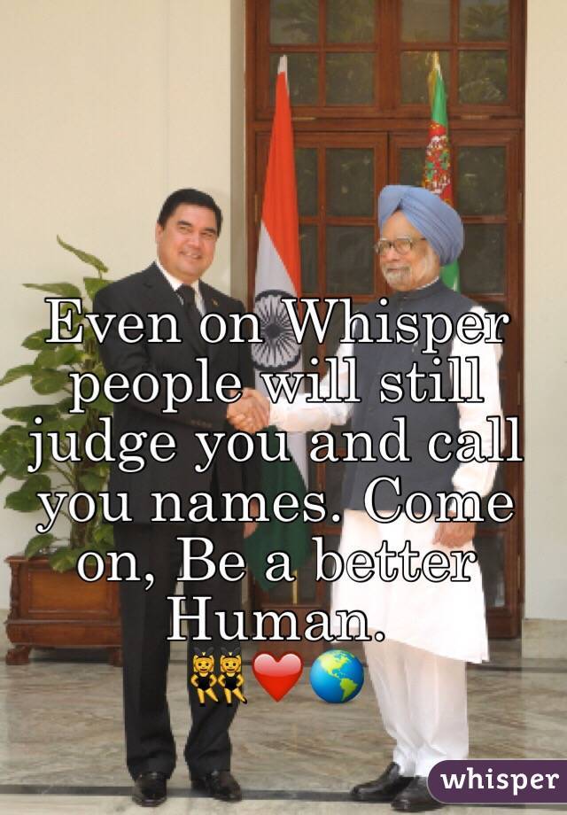 Even on Whisper people will still judge you and call you names. Come on, Be a better Human. 👯❤️🌎