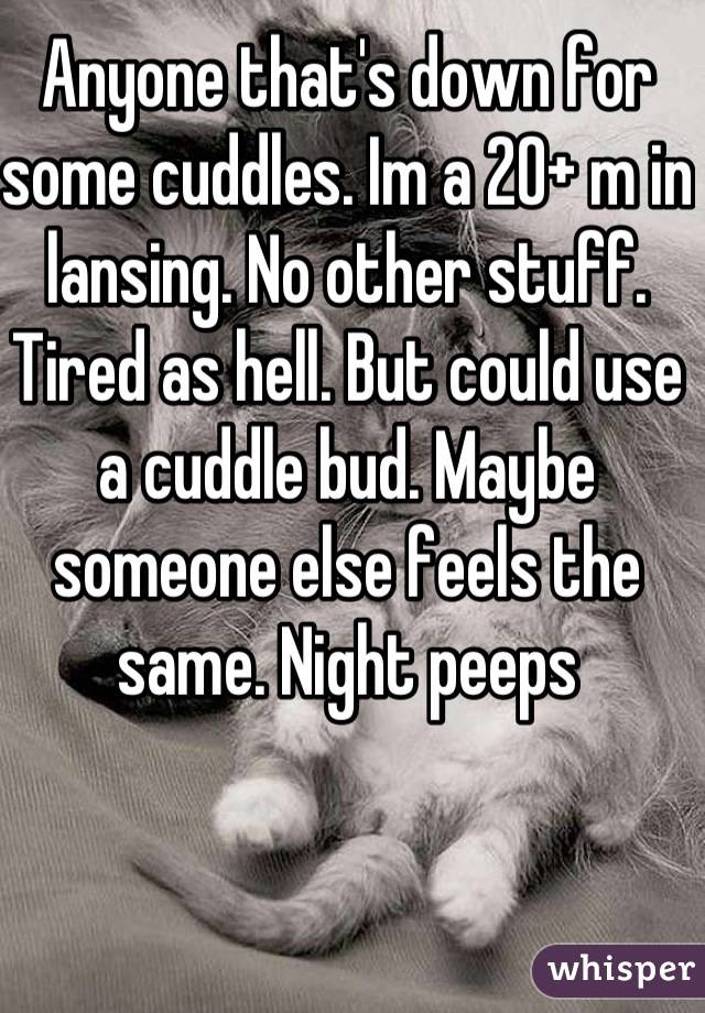 Anyone that's down for some cuddles. Im a 20+ m in lansing. No other stuff. Tired as hell. But could use a cuddle bud. Maybe someone else feels the same. Night peeps