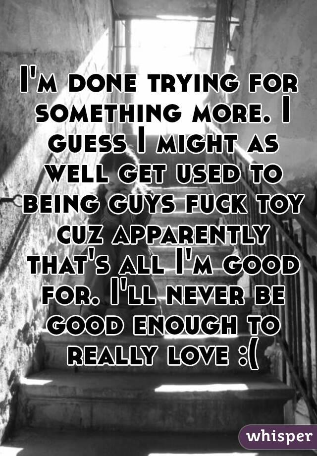 I'm done trying for something more. I guess I might as well get used to being guys fuck toy cuz apparently that's all I'm good for. I'll never be good enough to really love :(