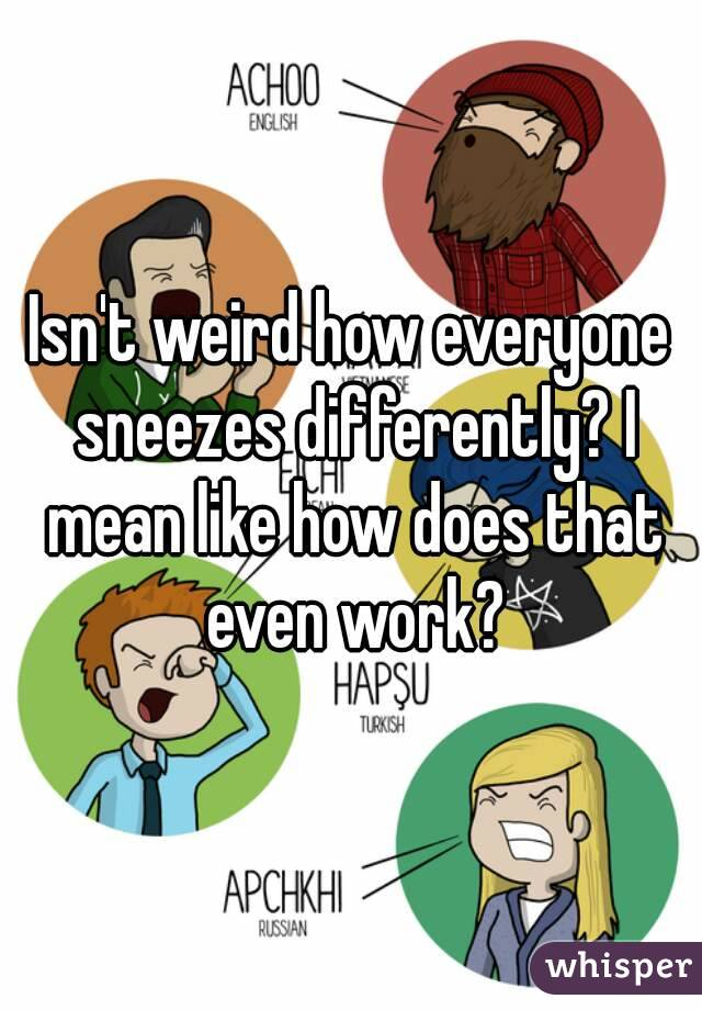 Isn't weird how everyone sneezes differently? I mean like how does that even work?