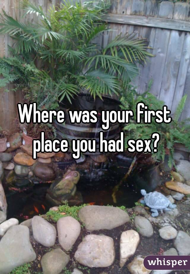 Where was your first place you had sex?