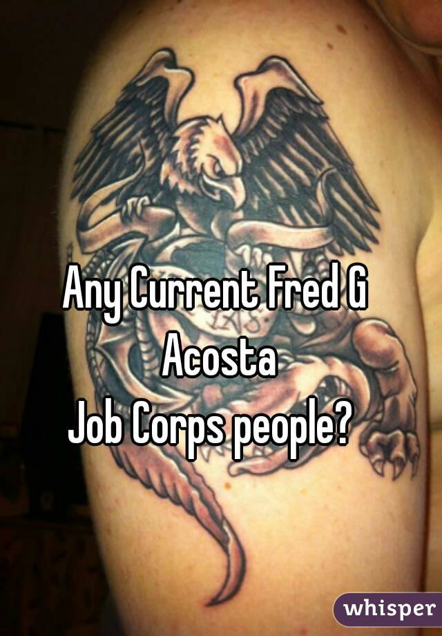 Any Current Fred G Acosta Job Corps people?