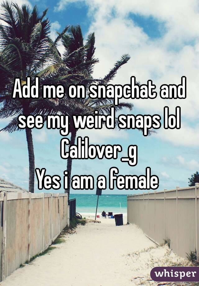 Add me on snapchat and see my weird snaps lol  Calilover_g Yes i am a female