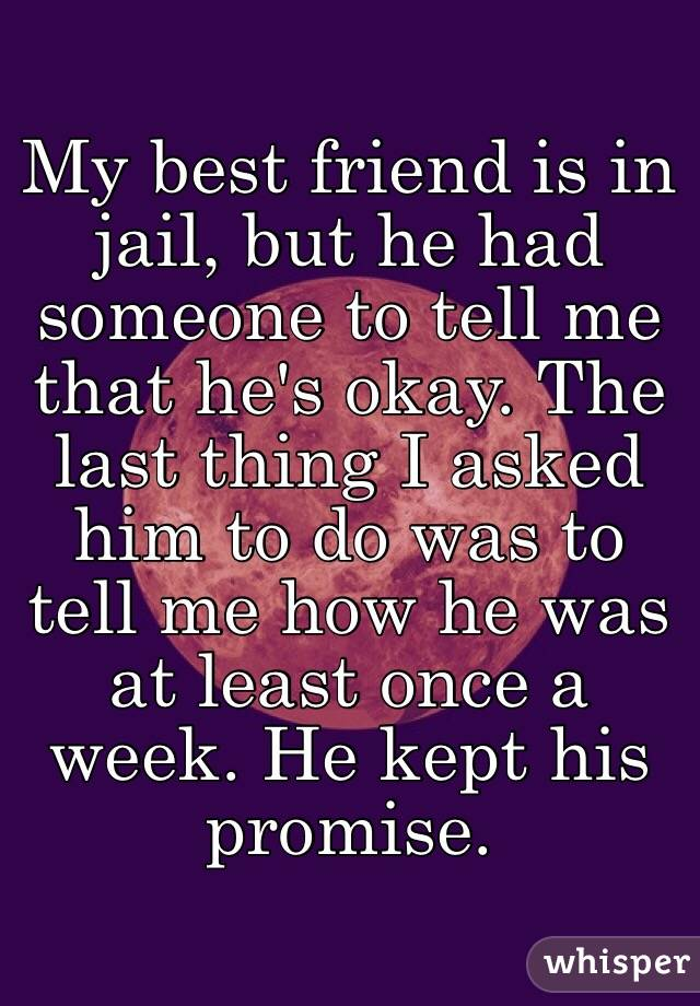 My best friend is in jail, but he had someone to tell me that he's okay. The last thing I asked him to do was to tell me how he was at least once a week. He kept his promise.