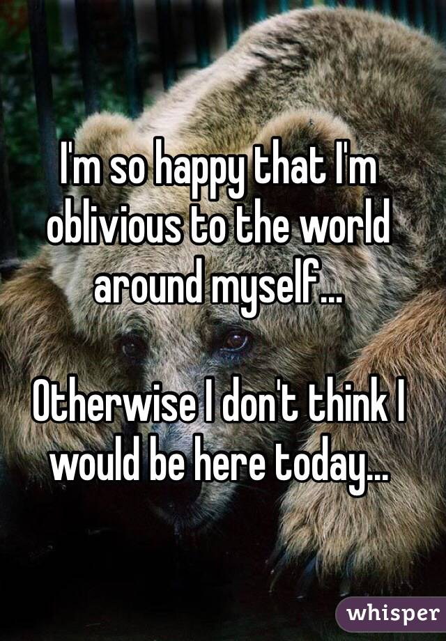 I'm so happy that I'm oblivious to the world around myself...  Otherwise I don't think I would be here today...